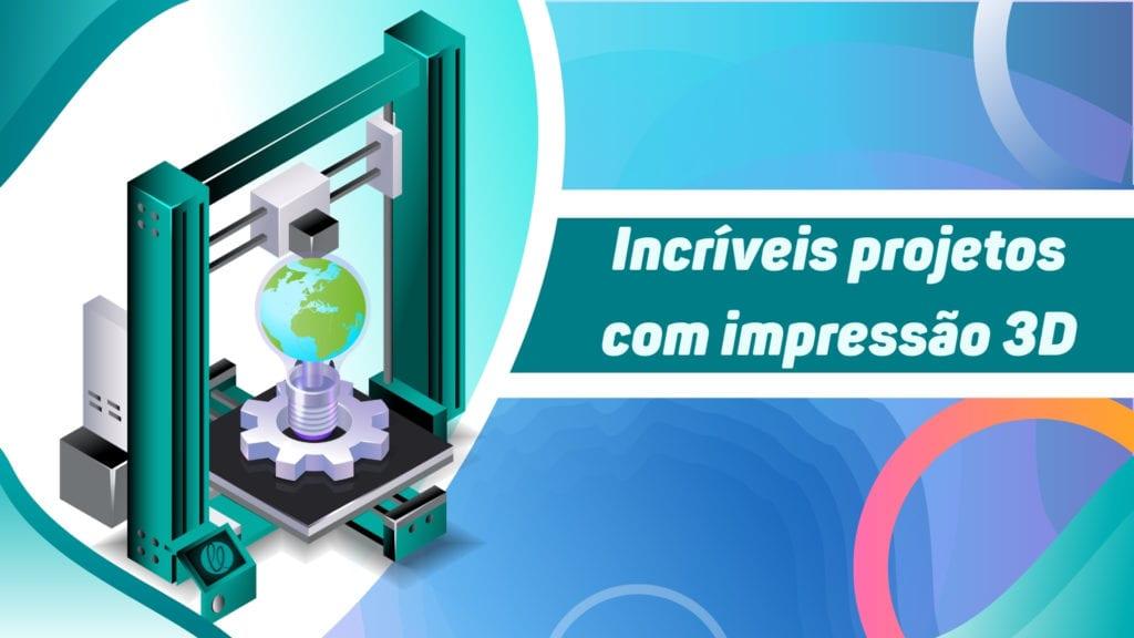 Projetos criados com Impressão 3D